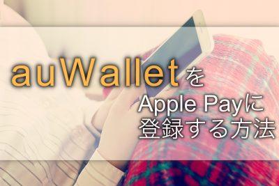 実は超簡単。「auウォレット」をApple Payに登録する方法